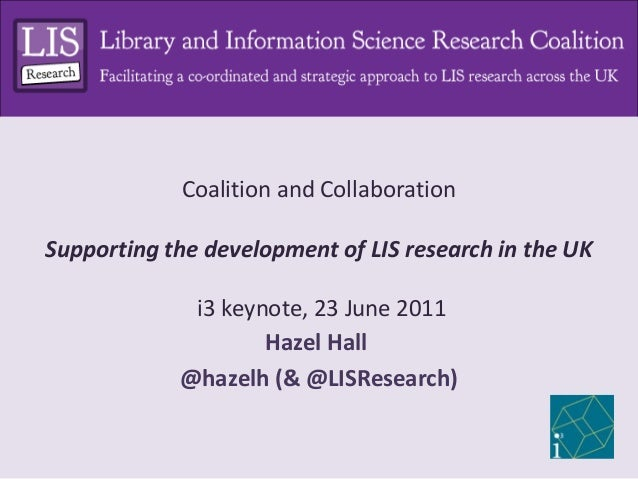 Coalition and CollaborationSupporting the development of LIS research in the UK             i3 keynote, 23 June 2011      ...