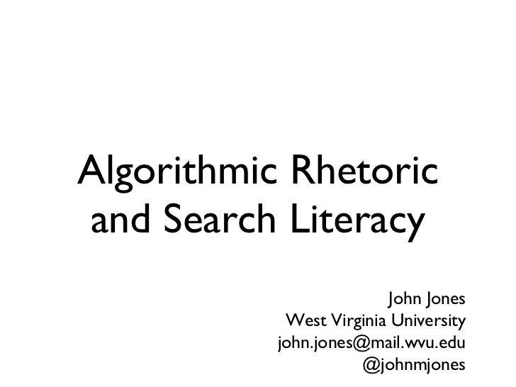 Algorithmic Rhetoric and Search Literacy John Jones West Virginia University [email_address] @johnmjones