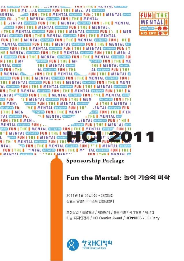 2011년 1월 26일(수) ~ 28일(금) 강원도 알펜시아리조트 컨벤션센터 초청강연 / 논문발표 / 패널토의 / 튜토리얼 / 사례발표 / 워크샵 기술·디자인전시 / HCI Creative Award / HCI♥KIDS...