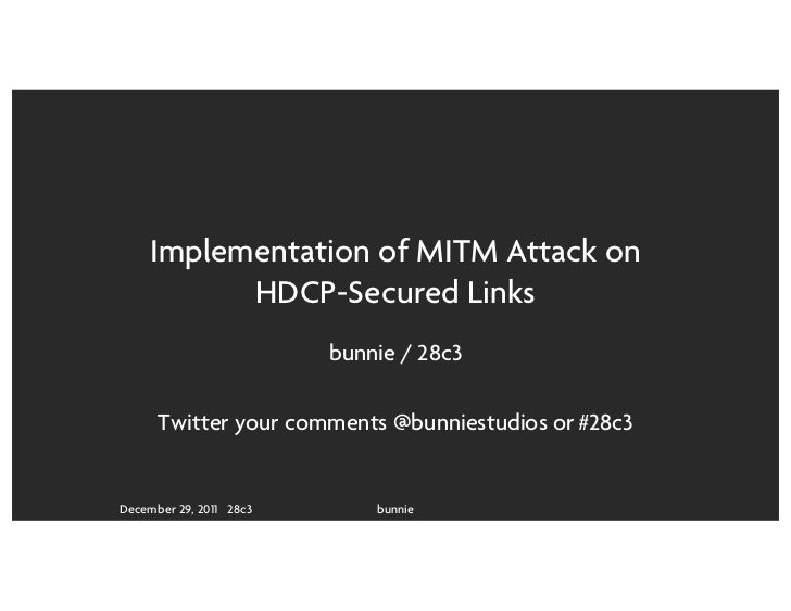 Implementation of MITM Attack on           HDCP-Secured Links                         bunnie / 28c3      Twitter your comm...