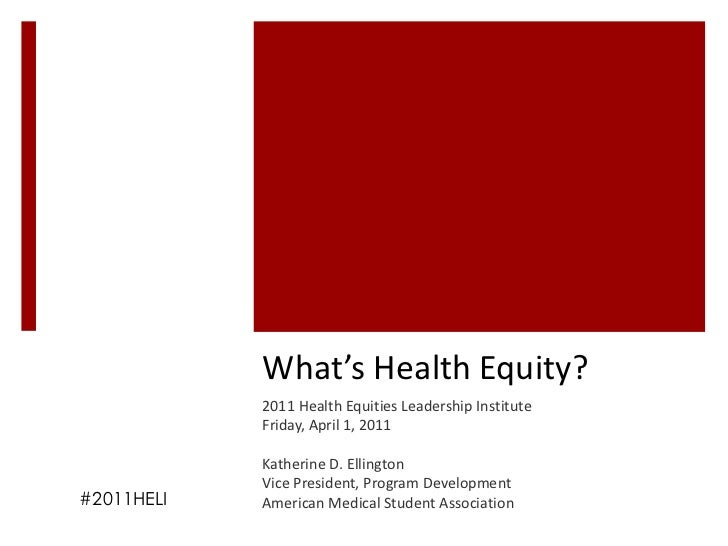 What's Health Equity?            2011 Health Equities Leadership Institute            Friday, April 1, 2011            Kat...