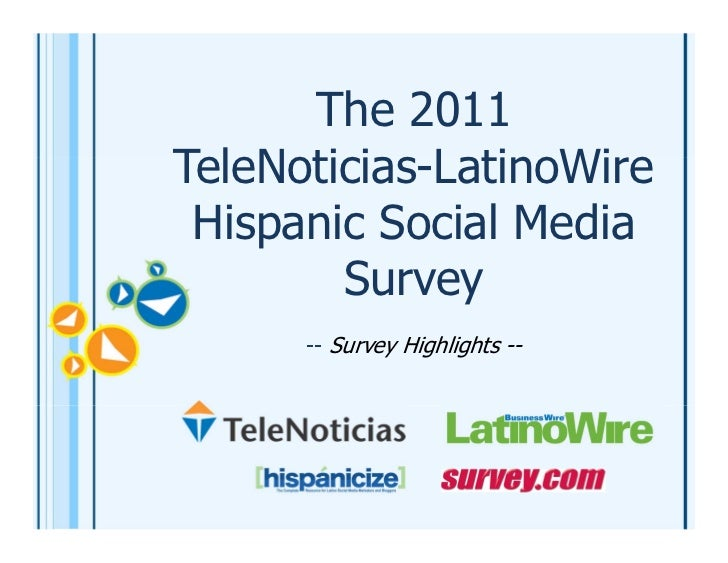 The 2011TeleNoticias-LatinoWire Hispanic Social Media        Survey      -- Survey Highlights --