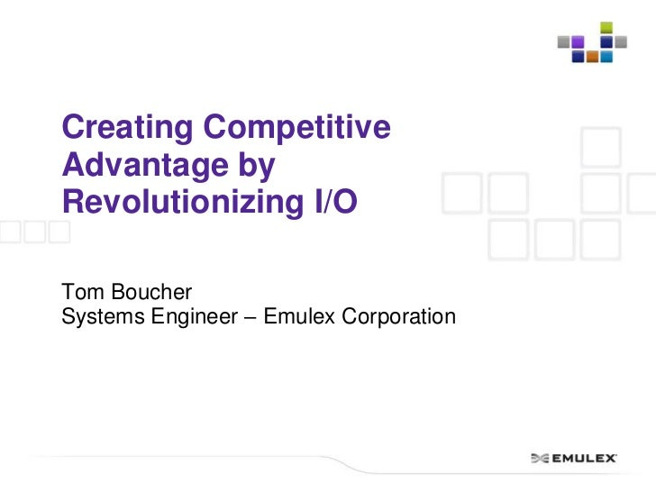 Creating Competitive Advantage by Revolutionizing I/O<br />Tom Boucher<br />Systems Engineer – Emulex Corporation<br />