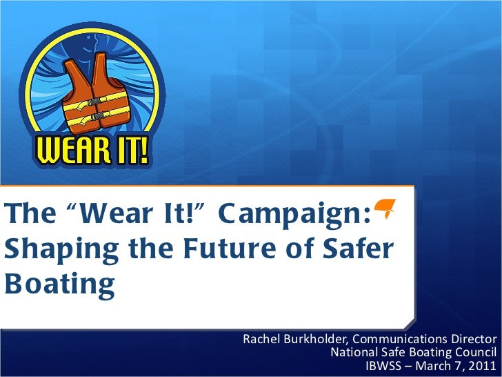 """The """"Wear It!"""" Campaign:  Shaping the Future of Safer Boating Rachel Burkholder, Communications Director National Safe Boa..."""