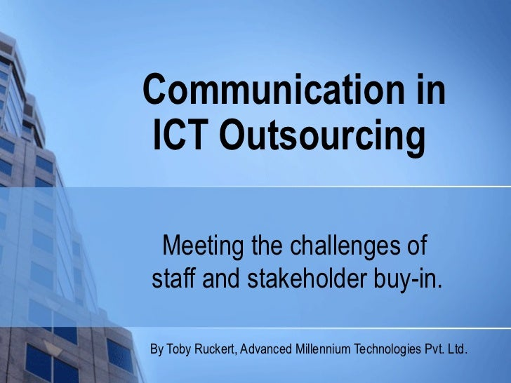 Communication inICT Outsourcing Meeting the challenges ofstaff and stakeholder buy-in.By Toby Ruckert, Advanced Millennium...