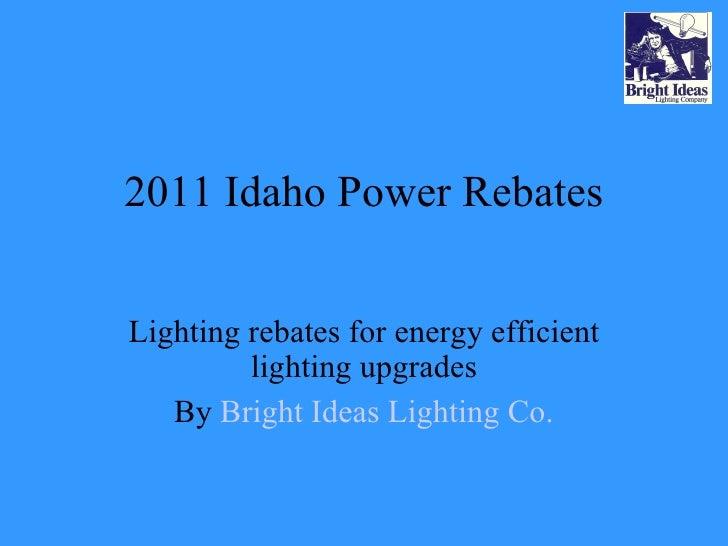 2011 Idaho Power Rebates Lighting rebates for energy efficient lighting upgrades By  Bright Ideas Lighting Co.