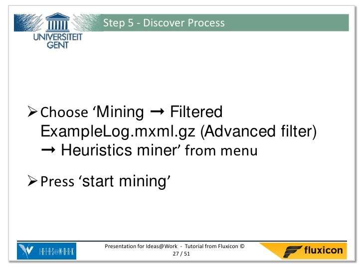 Step 5 - Discover ProcessChoose 'Mining ➞ Filtered ExampleLog.mxml.gz (Advanced filter) ➞ Heuristics miner' from menuPre...