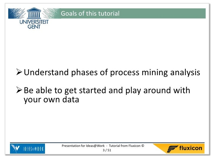 Goals of this tutorialUnderstand phases of process mining analysisBe able to get started and play around with your own d...