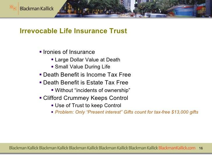 Irrevocable Life Insurance Trust <ul><li>Ironies of Insurance </li></ul><ul><ul><li>Large Dollar Value at Death </li></ul>...