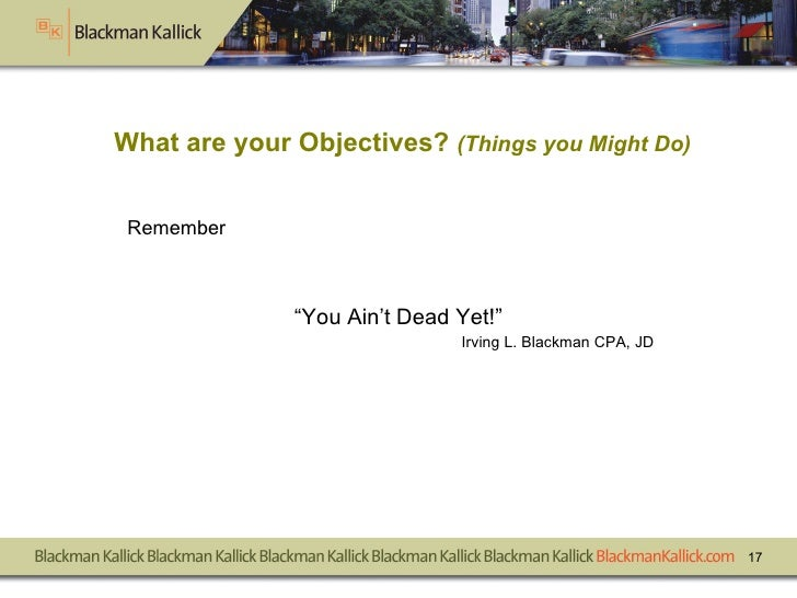 """Remember """" You Ain't Dead Yet!"""" Irving L. Blackman CPA, JD What are your Objectives?  (Things you Might Do)"""