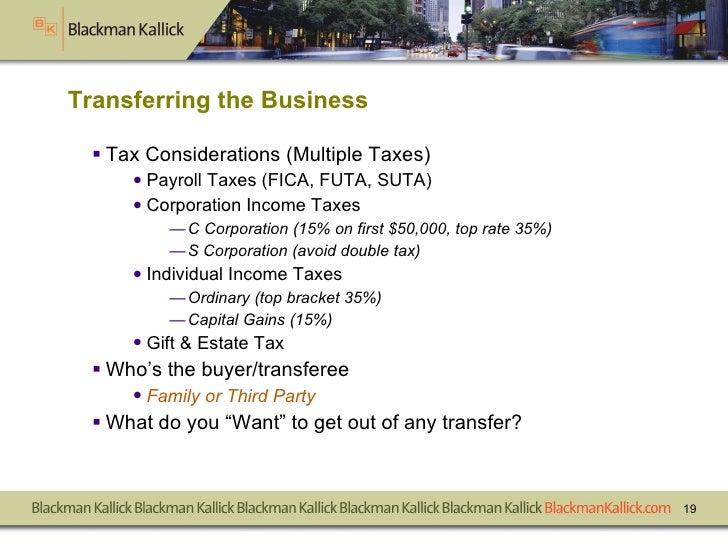 Transferring the Business <ul><li>Tax Considerations (Multiple Taxes) </li></ul><ul><ul><li>Payroll Taxes (FICA, FUTA, SUT...