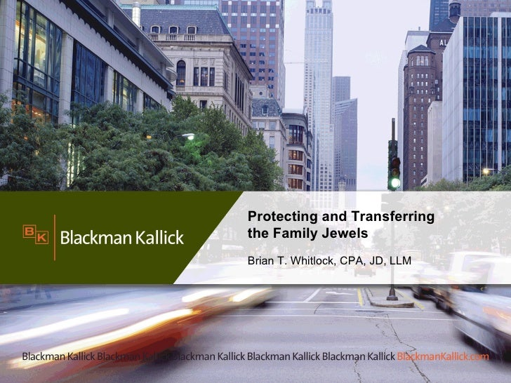 Protecting and Transferring  the Family Jewels Brian T. Whitlock, CPA, JD, LLM
