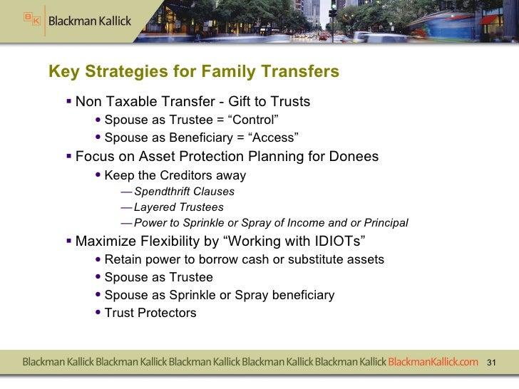 Key Strategies for Family Transfers <ul><li>Non Taxable Transfer - Gift to Trusts </li></ul><ul><ul><li>Spouse as Trustee ...