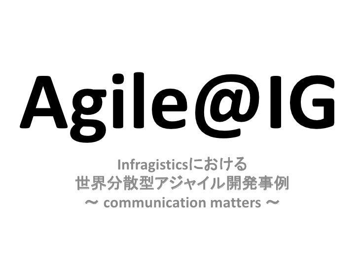 Agile@IG      Infragisticsにおける 世界分散型アジャイル開発事例  ~ communication matters ~