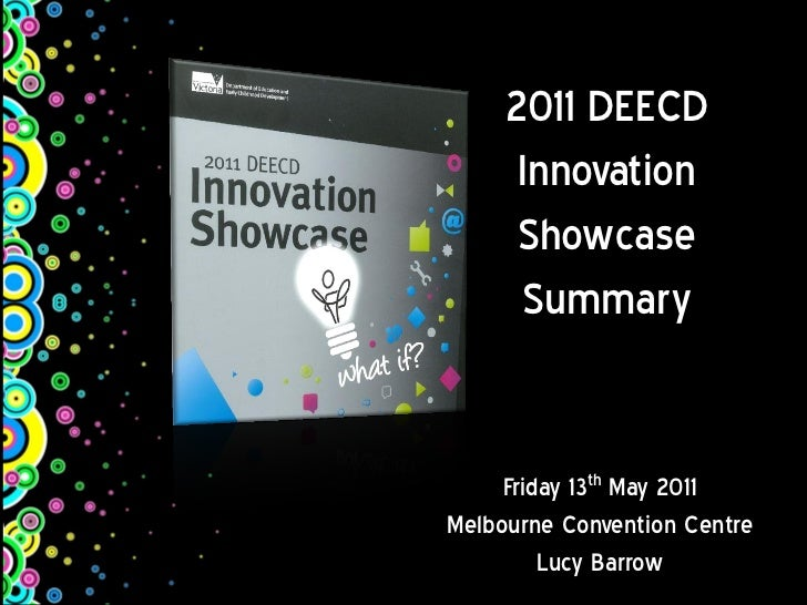 2011 DEECD      Innovation      Showcase      Summary     Friday 13th May 2011Melbourne Convention Centre         Lucy Bar...