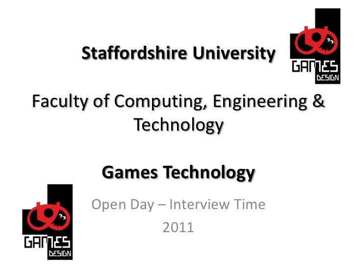 Staffordshire UniversityFaculty of Computing, Engineering & TechnologyGames Technology<br />Open Day – Interview Time<br /...