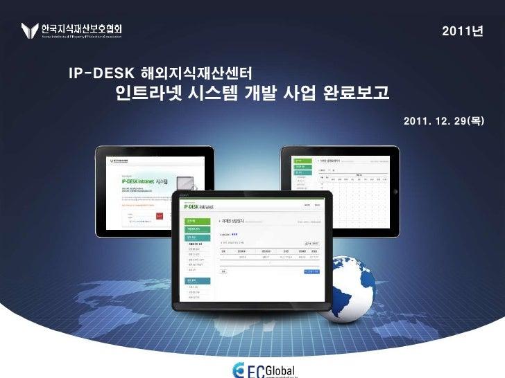 2011년IP-DESK 해외지식재산센터    인트라넷 시스템 개발 사업 완료보고                          2011. 12. 29(목)
