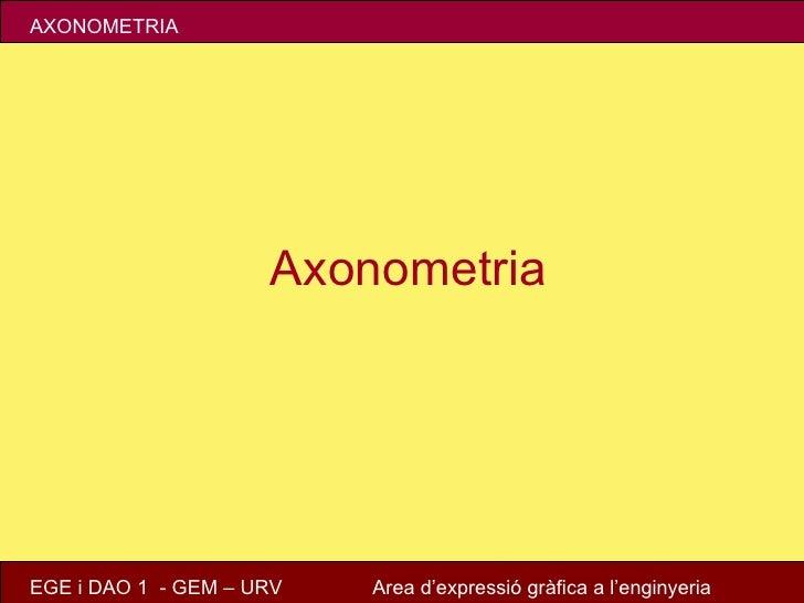 AXONOMETRIA                     AxonometriaEGE i DAO 1 - GEM – URV   Area d'expressió gràfica a l'enginyeria