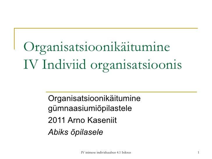 Organisatsioonikäitumine IV Indiviid organisatsioonis Organisatsioonikäitumine gümnaasiumiõpilastele 2011 Arno Kaseniit Ab...