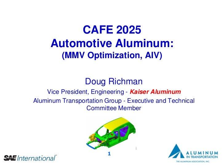 CAFE 2025     Automotive Aluminum:         (MMV Optimization, AIV)                 Doug Richman    Vice President, Enginee...