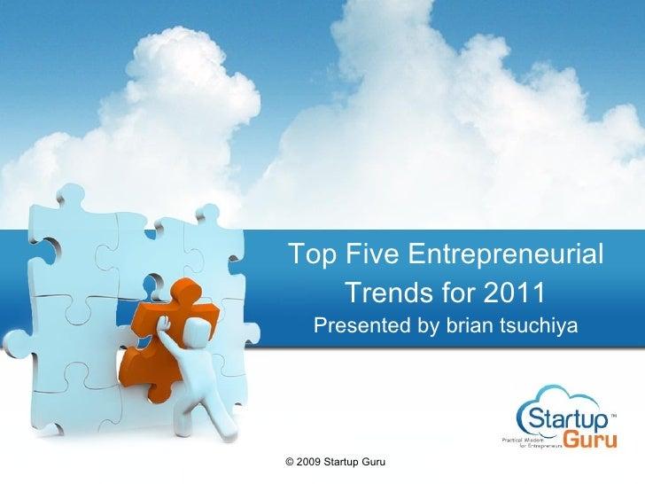 Top Five Entrepreneurial Trends for 2011 Presented by brian tsuchiya © 2009 Startup Guru