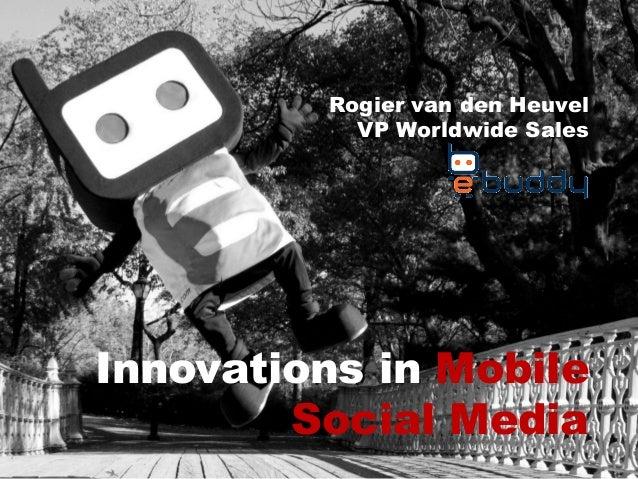Innovations in Mobile Social Media Rogier van den Heuvel VP Worldwide Sales