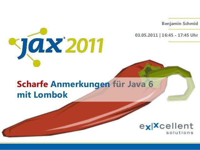 Benjamin Schmid 03.05.2011 | 16:45 - 17:45 Uhr  Scharfe Anmerkungen für Java 6 mit Lombok