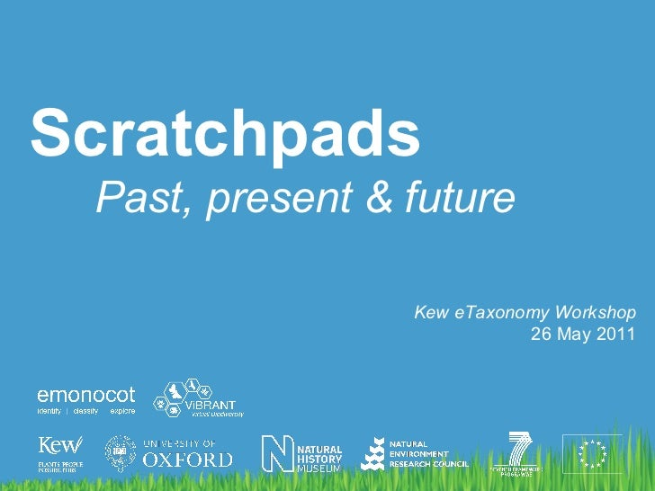 <ul><li>Scratchpads </li></ul><ul><ul><li>Past, present & future </li></ul></ul>Kew eTaxonomy Workshop 26 May 2011