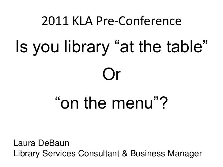 "2011 KLA Pre-Conference<br />Is you library ""at the table""<br />Or<br />""on the menu""?<br />Laura DeBaun<br />Library Serv..."