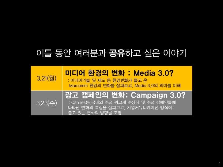 이틀 동안 여러분과 공유하고 싶은 이야기          미디어 환경의 변화 : Media 3.0?3.21(월)   : 미디어기술 및 제도 등 환경변화가 몰고 온           Marcomm 환경의 변화를 살펴보고,...