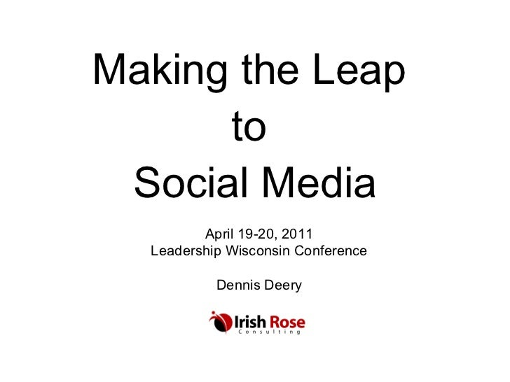 Making the Leap  to  Social Media April 19-20, 2011 Leadership Wisconsin Conference Dennis Deery