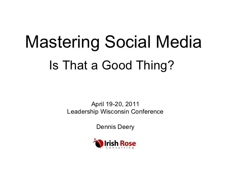 Mastering Social Media Is That a Good Thing? April 19-20, 2011 Leadership Wisconsin Conference Dennis Deery