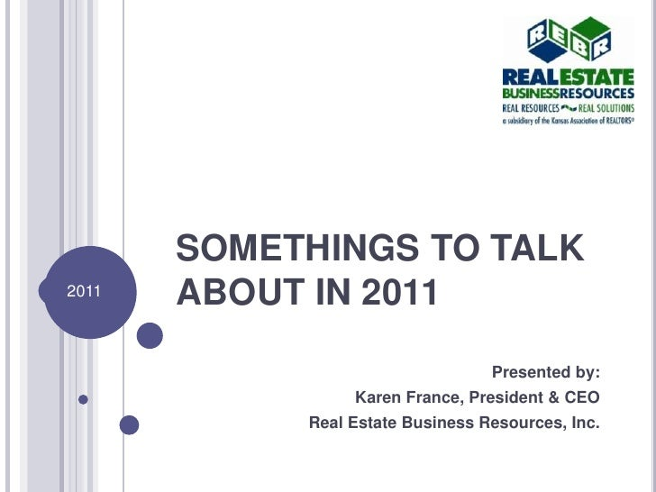 SOMETHINGS TO TALK ABOUT IN 2011<br />Presented by:<br />Karen France, President & CEO<br />Real Estate Business Resources...