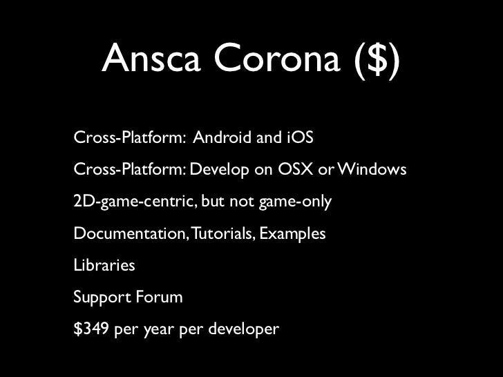 Ansca Corona ($)Cross-Platform: Android and iOSCross-Platform: Develop on OSX or Windows2D-game-centric, but not game-only...