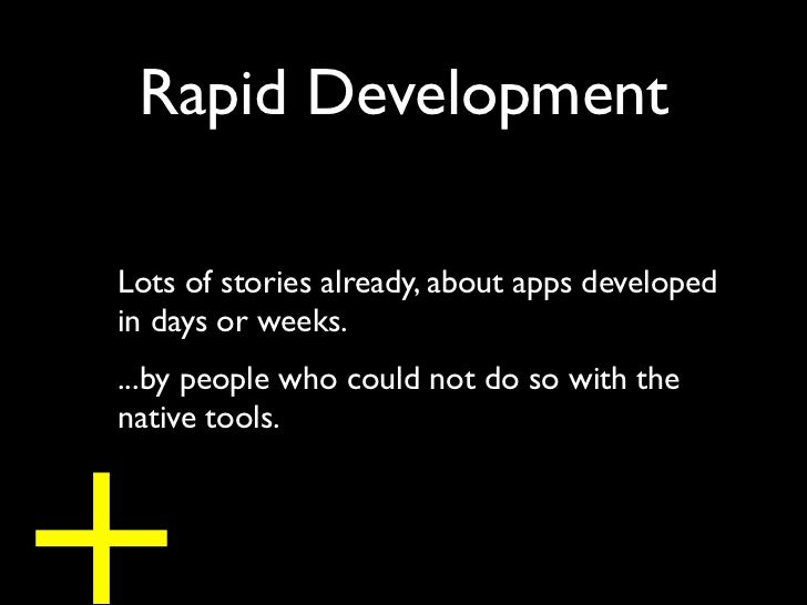 Rapid DevelopmentLots of stories already, about apps developedin days or weeks....by people who could not do so with the+n...
