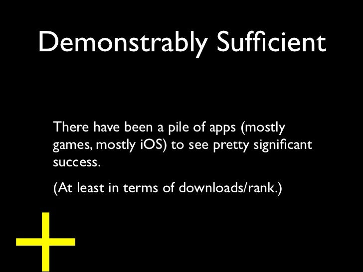 Demonstrably Sufficient There have been a pile of apps (mostly games, mostly iOS) to see pretty significant success.+ (At le...