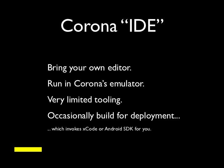 """Corona """"IDE""""    Bring your own editor.    Run in Corona's emulator.    Very limited tooling.-    Occasionally build for de..."""