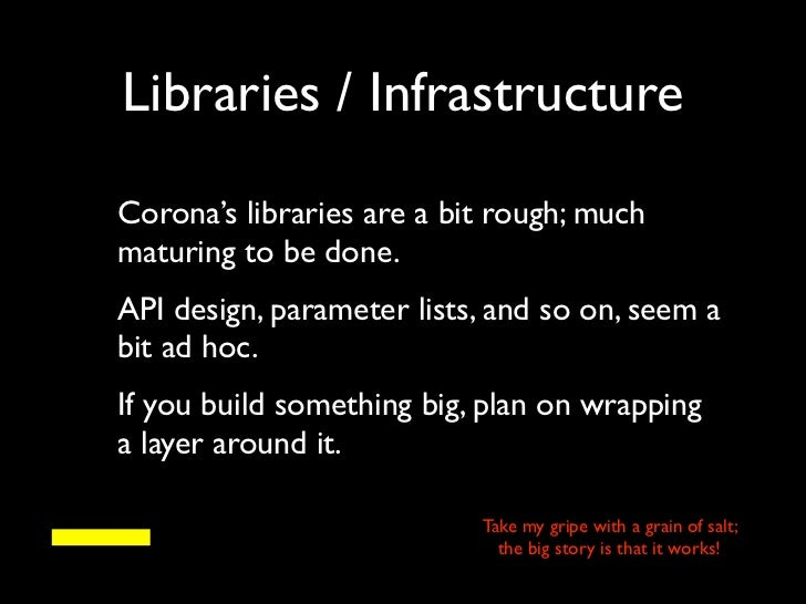 Libraries / InfrastructureCorona's libraries are a bit rough; muchmaturing to be done.API design, parameter lists, and so ...