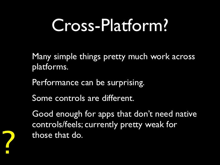 Cross-Platform?    Many simple things pretty much work across    platforms.    Performance can be surprising.    Some cont...