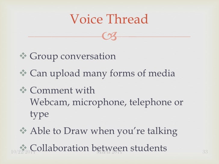Voice Thread                        Group conversation    Can upload many forms of media    Comment with     Webcam, m...