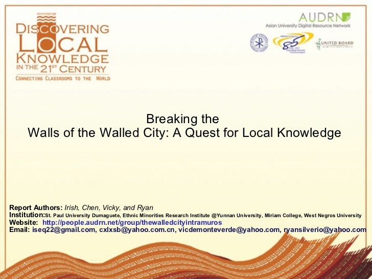 Breaking the  Walls of the Walled City: A Quest for Local Knowledge Report Authors:   Irish, Chen, Vicky, and Ryan    Inst...