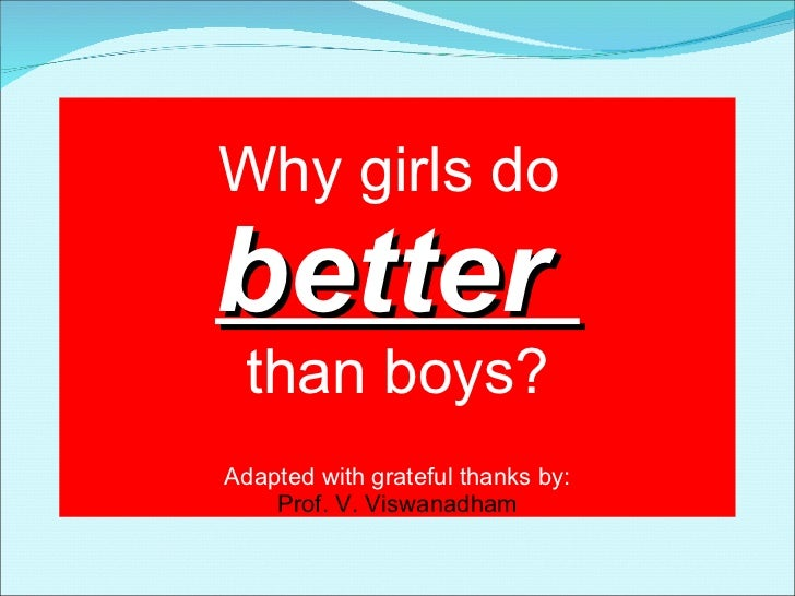 Why girls do  better  than boys? Adapted with grateful thanks by: Prof. V. Viswanadham