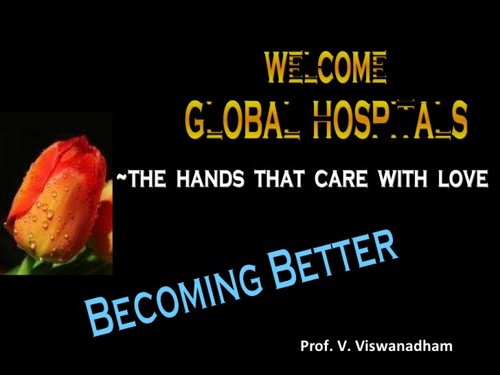 welcome GLOBAL  HOSPITALS ~the  hands  that  care  with  love Becoming Better Prof. V. Viswanadham