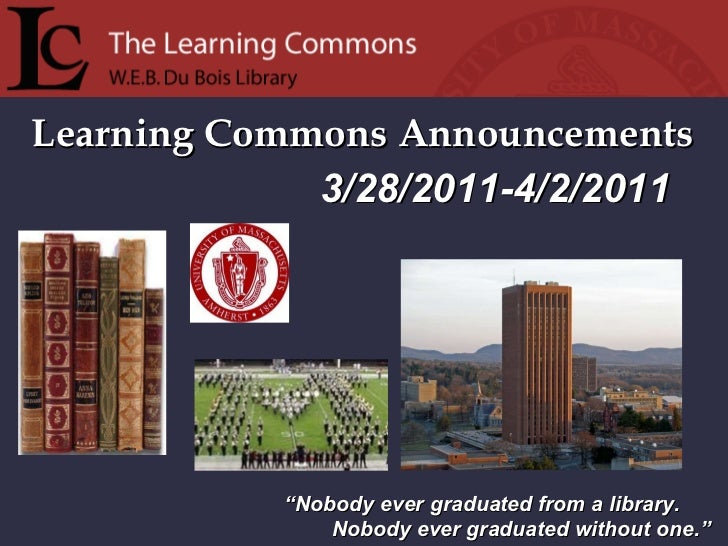 """Learning Commons Announcements """" Nobody ever graduated from a library. Nobody ever graduated without one."""" 3/28/2011-4/2/2..."""