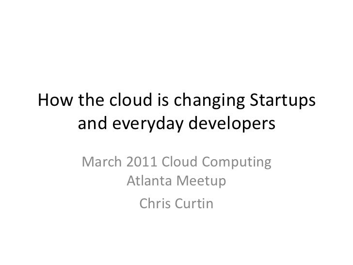 How the cloud is changing Startups and everyday developers<br />March 2011 Cloud Computing Atlanta Meetup<br />Chris Curti...