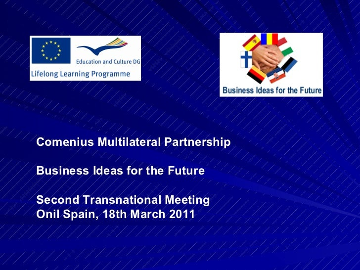 . Comenius Multilateral Partnership Business Ideas for the Future Second Transnational Meeting Onil Spain,  18th March  2011
