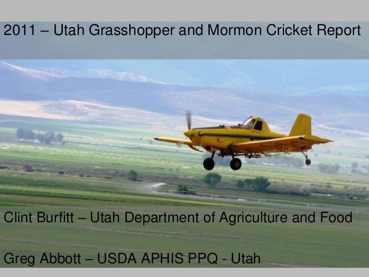 2011 – Utah Grasshopper and Mormon Cricket ReportClint Burfitt – Utah Department of Agriculture and FoodGreg Abbott – USDA...