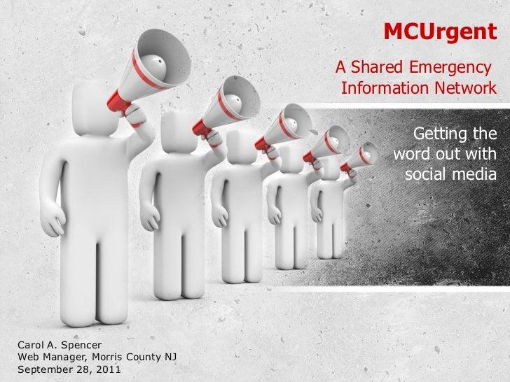 MCUrgent A Shared Emergency  Information Network Carol A. Spencer Web Manager, Morris County NJ September 28, 2011 Getting...