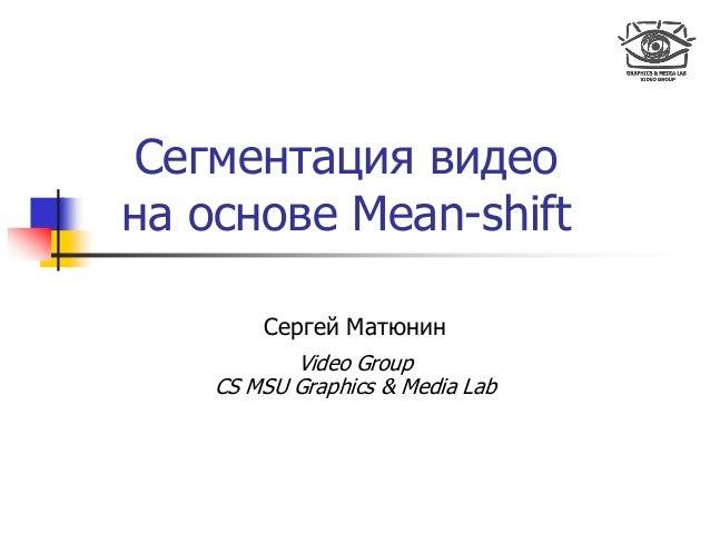 Сегментация видео на основе Mean-shift Сергей Матюнин Video Group CS MSU Graphics & Media Lab