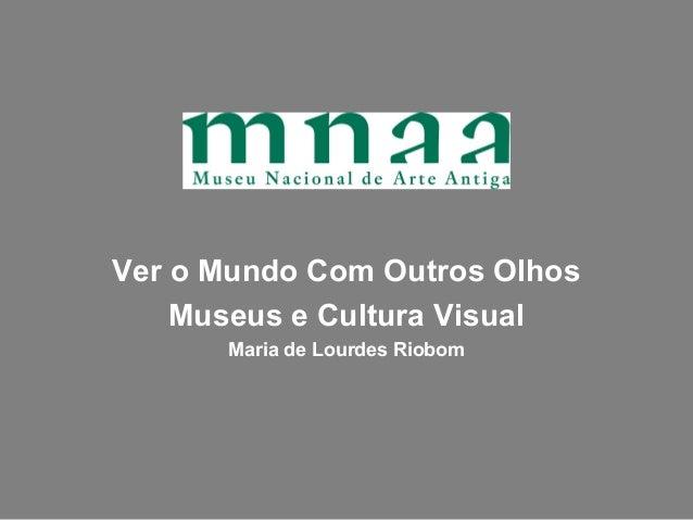 Ver o Mundo Com Outros Olhos    Museus e Cultura Visual      Maria de Lourdes Riobom